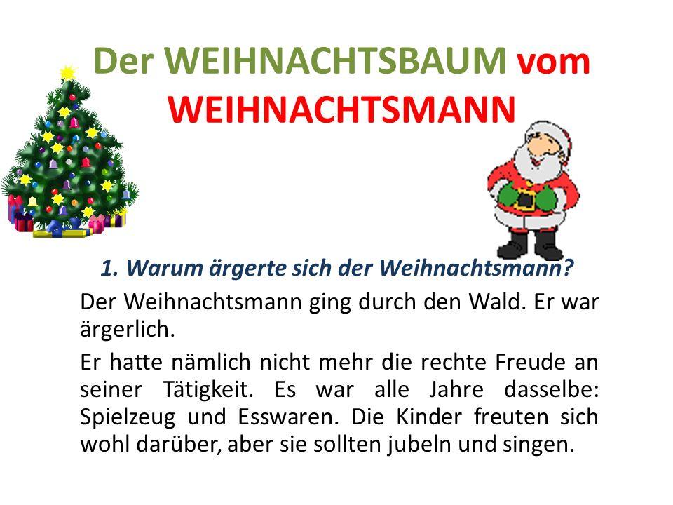 Der WEIHNACHTSBAUM vom WEIHNACHTSMANN 1. Warum ärgerte sich der Weihnachtsmann? Der Weihnachtsmann ging durch den Wald. Er war ärgerlich. Er hatte näm