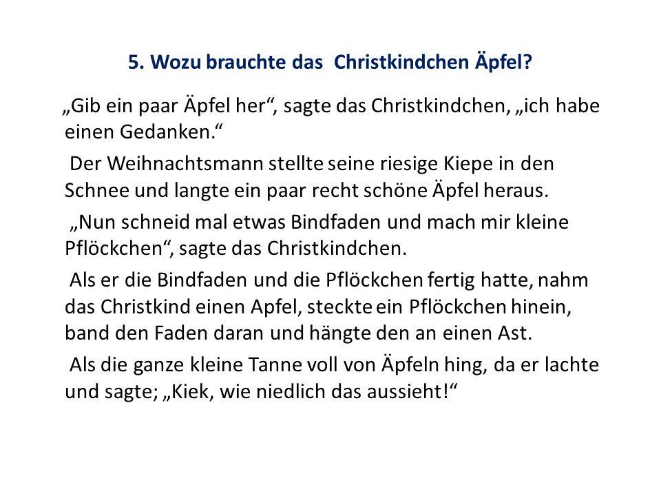 5. Wozu brauchte das Christkindchen Äpfel? Gib ein paar Äpfel her, sagte das Christkindchen, ich habe einen Gedanken. Der Weihnachtsmann stellte seine