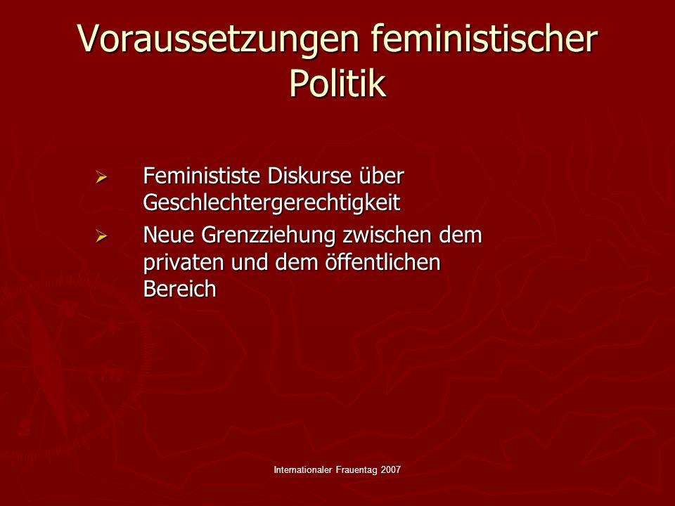 Internationaler Frauentag 2007 Ziele feministischer Politik Analyse von Sexismus/Rassismus Analyse von Sexismus/Rassismus Sensibilisierung für die verschiedensten Diskriminierungen Sensibilisierung für die verschiedensten Diskriminierungen Kampf gegen Xenophobie und soziale Exklusion Kampf gegen Xenophobie und soziale Exklusion Politische Koalitionen sind unverzichtbar.