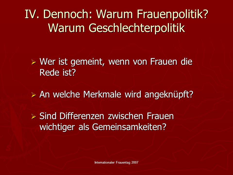 Internationaler Frauentag 2007 IV. Dennoch: Warum Frauenpolitik? Warum Geschlechterpolitik Wer ist gemeint, wenn von Frauen die Rede ist? Wer ist geme