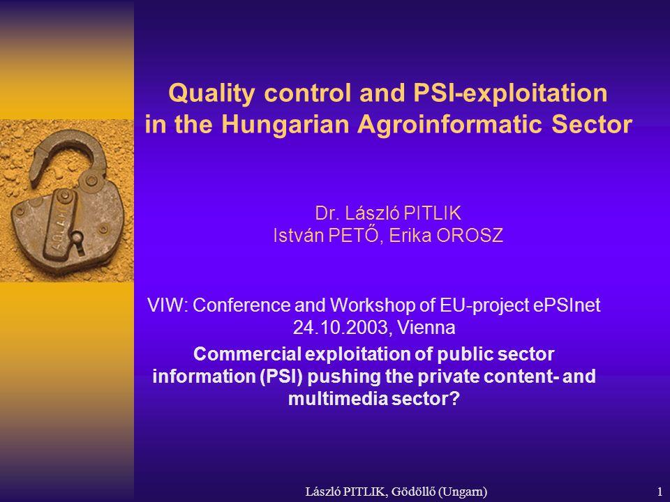 László PITLIK, Gödöllő (Ungarn)1 Quality control and PSI-exploitation in the Hungarian Agroinformatic Sector Dr. László PITLIK István PETŐ, Erika OROS