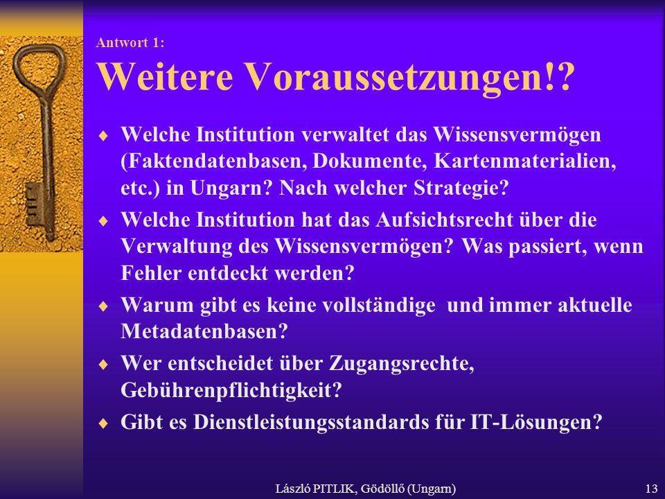 László PITLIK, Gödöllő (Ungarn)13 Antwort 1: Weitere Voraussetzungen!? Welche Institution verwaltet das Wissensvermögen (Faktendatenbasen, Dokumente,