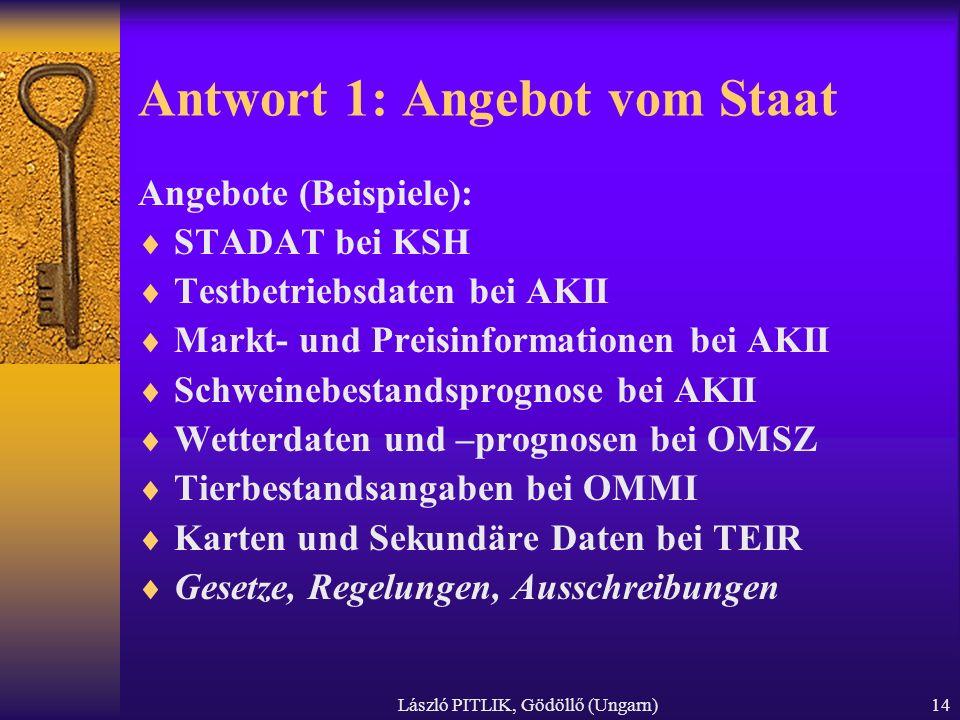László PITLIK, Gödöllő (Ungarn)14 Antwort 1: Angebot vom Staat Angebote (Beispiele): STADAT bei KSH Testbetriebsdaten bei AKII Markt- und Preisinforma