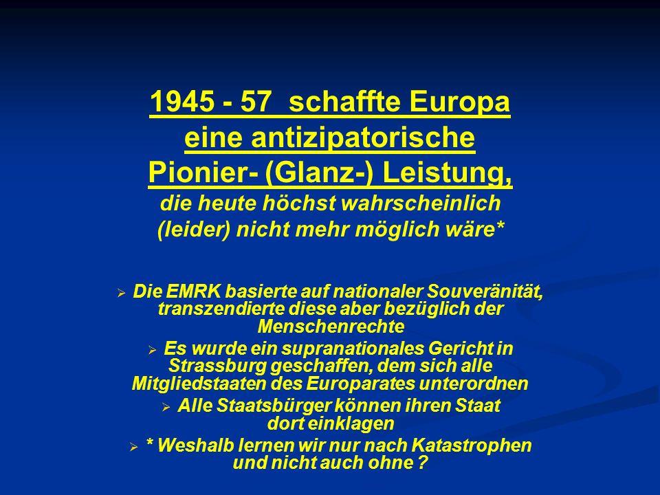 1945 - 57 schaffte Europa eine antizipatorische Pionier- (Glanz-) Leistung, die heute höchst wahrscheinlich (leider) nicht mehr möglich wäre* Die EMRK