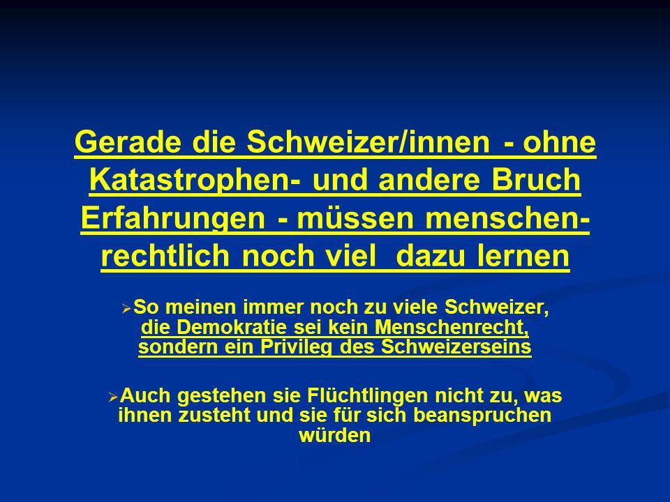 Gerade die Schweizer/innen - ohne Katastrophen- und andere Bruch Erfahrungen - müssen menschen- rechtlich noch viel dazu lernen So meinen immer noch z