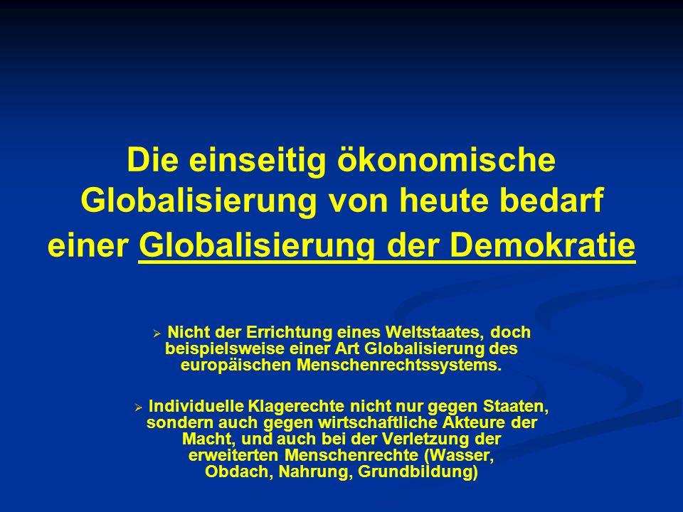 Die einseitig ökonomische Globalisierung von heute bedarf einer Globalisierung der Demokratie Nicht der Errichtung eines Weltstaates, doch beispielswe