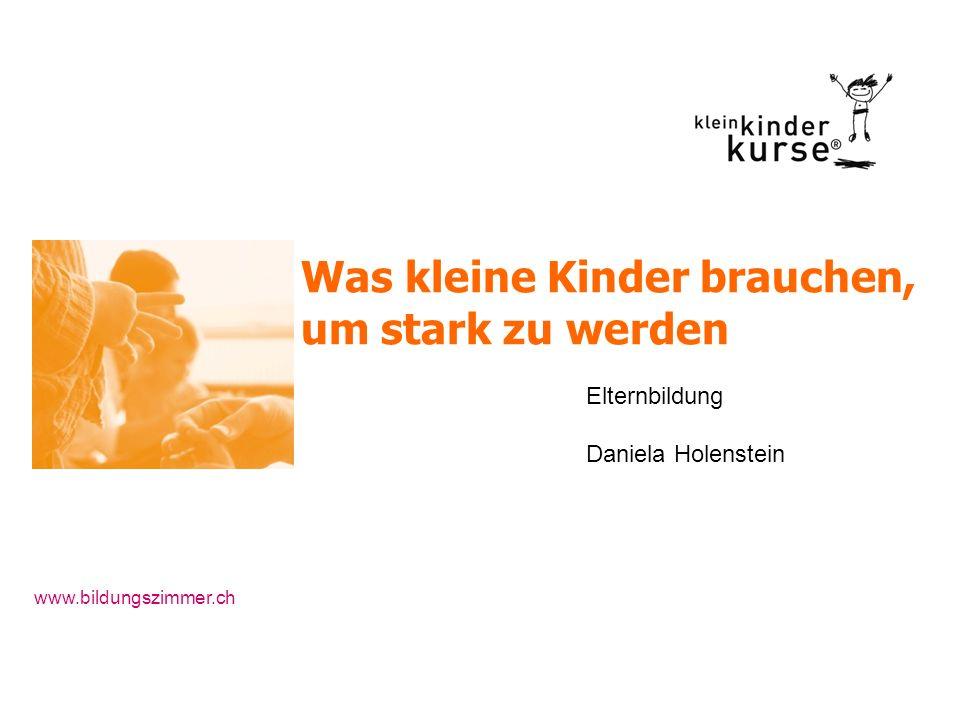 Was kleine Kinder brauchen, um stark zu werden Elternbildung Daniela Holenstein www.bildungszimmer.ch