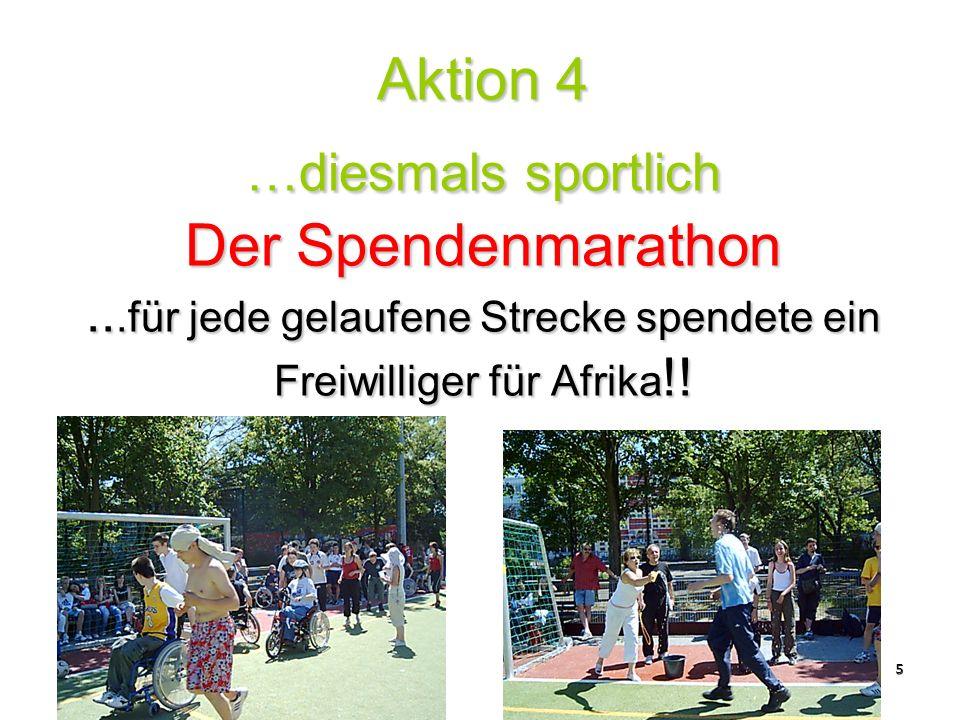 5 Aktion 4 …diesmals sportlich Der Spendenmarathon...für jede gelaufene Strecke spendete ein Freiwilliger für Afrika !!