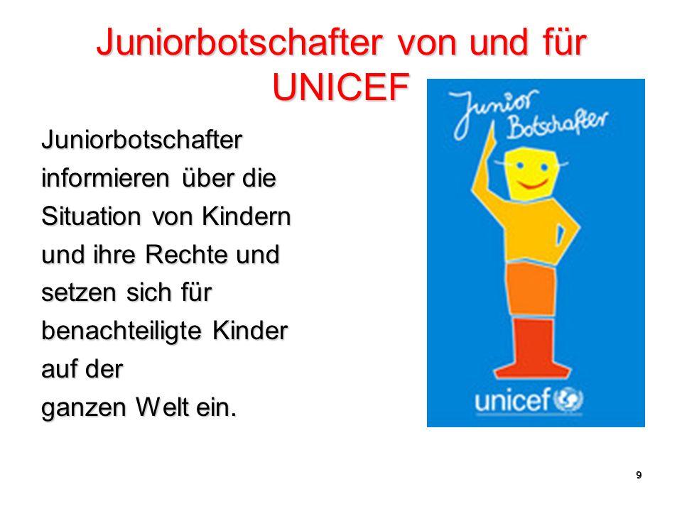 9 Juniorbotschafter von und für UNICEF Juniorbotschafter informieren über die Situation von Kindern und ihre Rechte und setzen sich für benachteiligte Kinder auf der ganzen Welt ein.