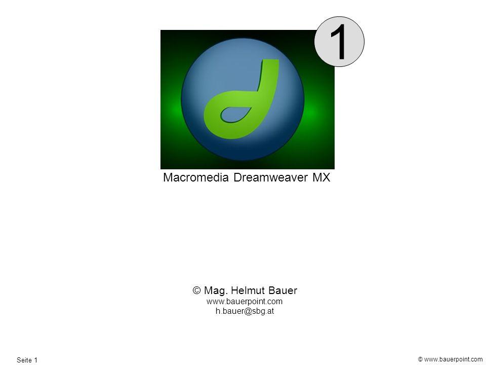 © www.bauerpoint.com Seite 1 © Mag. Helmut Bauer www.bauerpoint.com h.bauer@sbg.at Macromedia Dreamweaver MX 1