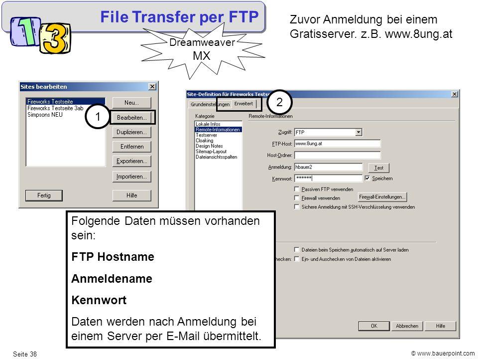 © www.bauerpoint.com Seite 38 File Transfer per FTP Dreamweaver MX 1 2 Zuvor Anmeldung bei einem Gratisserver. z.B. www.8ung.at Folgende Daten müssen