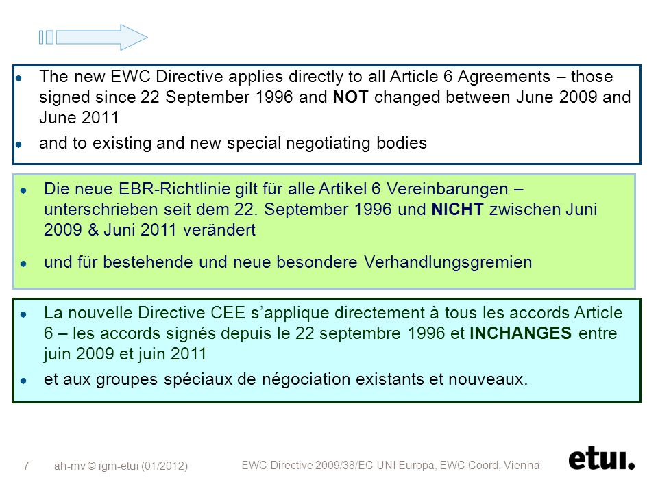 ah-mv © igm-etui (01/2012) EWC Directive 2009/38/EC UNI Europa, EWC Coord, Vienna 7 The new EWC Directive applies directly to all Article 6 Agreements – those signed since 22 September 1996 and NOT changed between June 2009 and June 2011 and to existing and new special negotiating bodies Die neue EBR-Richtlinie gilt für alle Artikel 6 Vereinbarungen – unterschrieben seit dem 22.