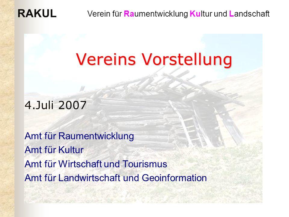 RAKUL Verein für Raumentwicklung Kultur und Landschaft Vereins Vorstellung 4.Juli 2007 Amt für Raumentwicklung Amt für Kultur Amt für Wirtschaft und Tourismus Amt für Landwirtschaft und Geoinformation