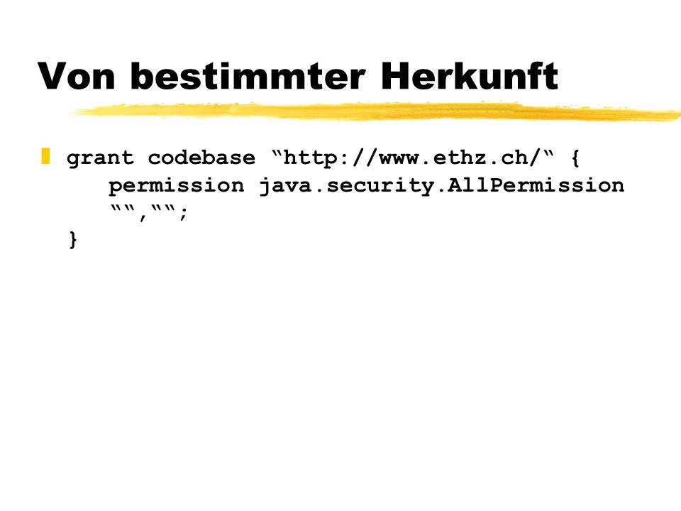 Von bestimmter Herkunft zgrant codebase http://www.ethz.ch/ { permission java.security.AllPermission,; }
