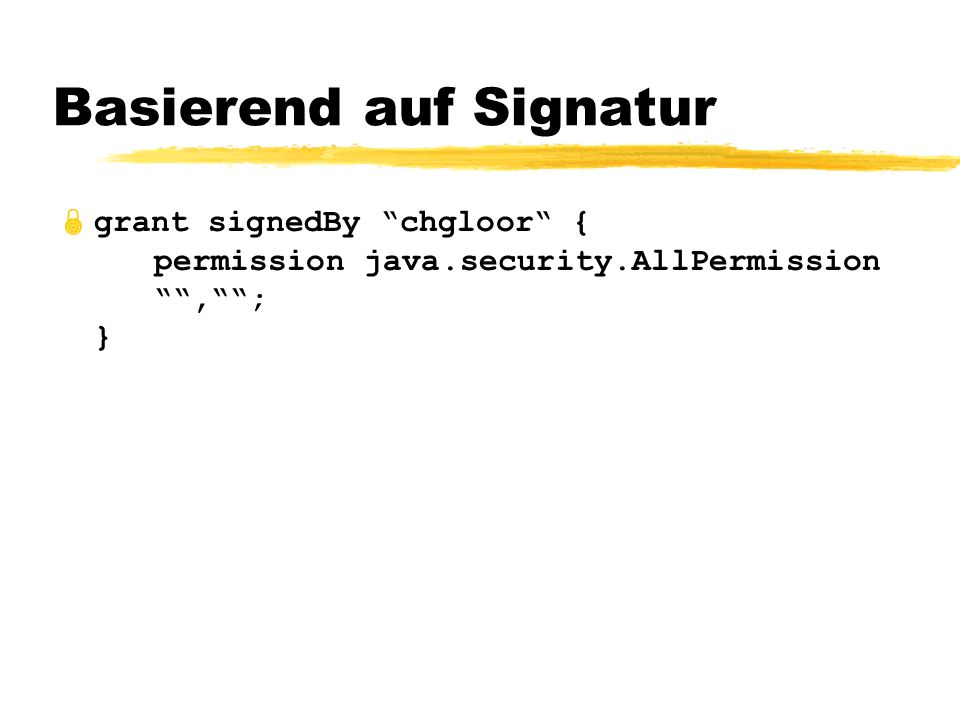 Basierend auf Signatur grant signedBy chgloor { permission java.security.AllPermission,; }