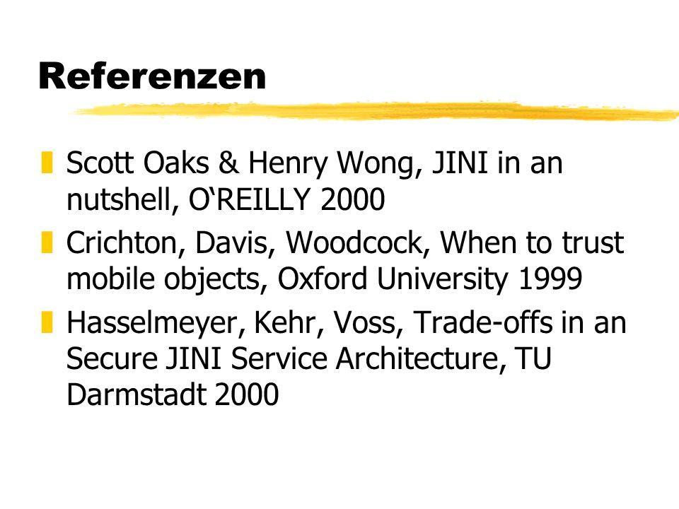 Referenzen zScott Oaks & Henry Wong, JINI in an nutshell, OREILLY 2000 zCrichton, Davis, Woodcock, When to trust mobile objects, Oxford University 199