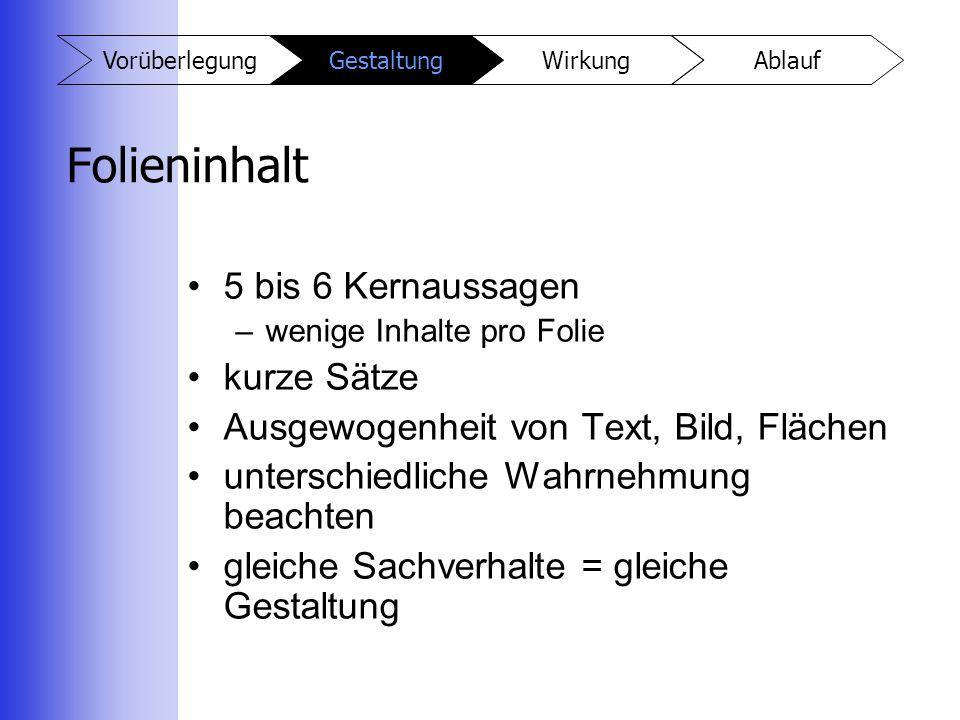 AblaufWirkungGestaltungVorüberlegung Folieninhalt 5 bis 6 Kernaussagen –wenige Inhalte pro Folie kurze Sätze Ausgewogenheit von Text, Bild, Flächen un
