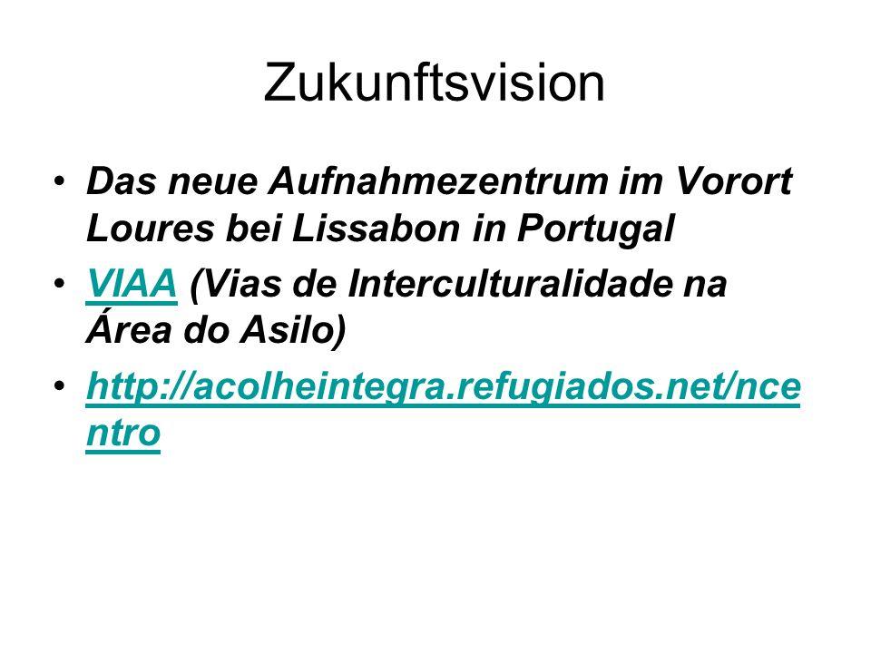 Zukunftsvision Das neue Aufnahmezentrum im Vorort Loures bei Lissabon in Portugal VIAA (Vias de Interculturalidade na Área do Asilo)VIAA http://acolheintegra.refugiados.net/nce ntrohttp://acolheintegra.refugiados.net/nce ntro