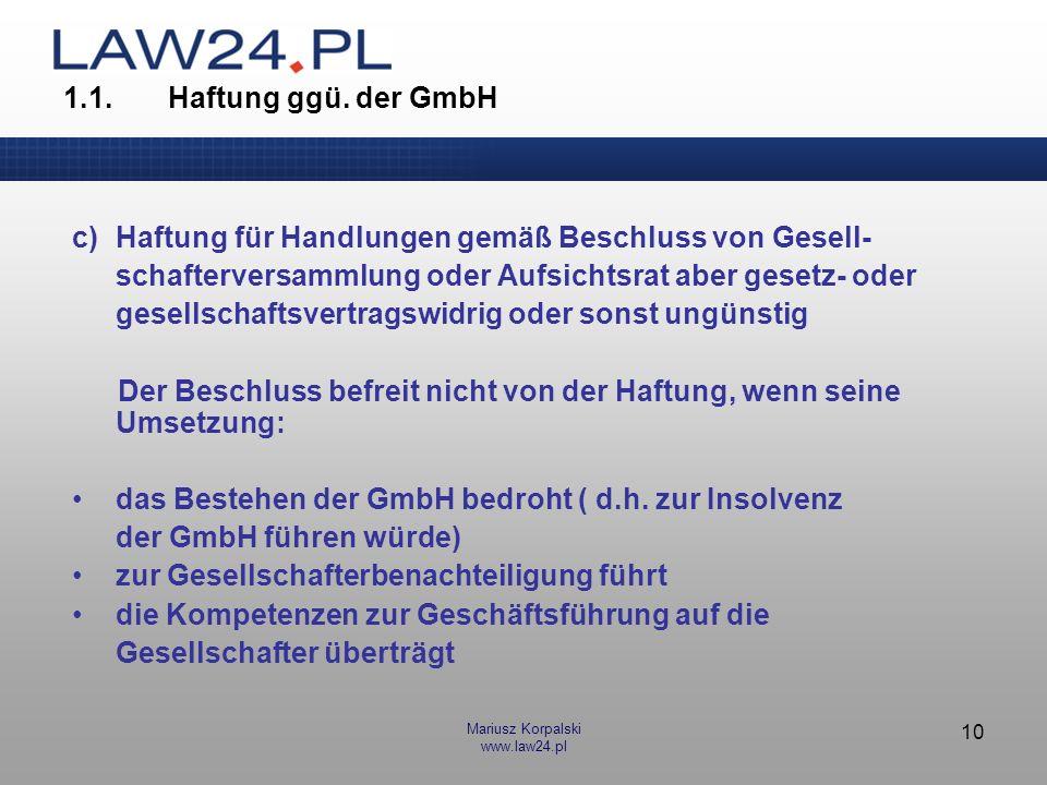 Mariusz Korpalski www.law24.pl 10 1.1.Haftung ggü. der GmbH c)Haftung für Handlungen gemäß Beschluss von Gesell- schafterversammlung oder Aufsichtsrat