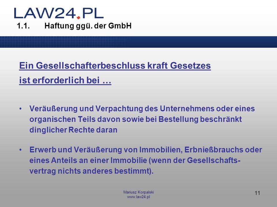 Mariusz Korpalski www.law24.pl 11 1.1.Haftung ggü. der GmbH Ein Gesellschafterbeschluss kraft Gesetzes ist erforderlich bei … Veräußerung und Verpacht
