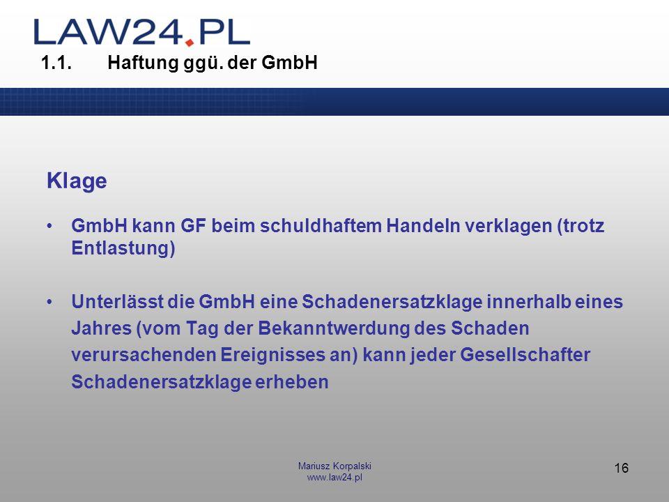 Mariusz Korpalski www.law24.pl 16 1.1.Haftung ggü. der GmbH Klage GmbH kann GF beim schuldhaftem Handeln verklagen (trotz Entlastung) Unterlässt die G