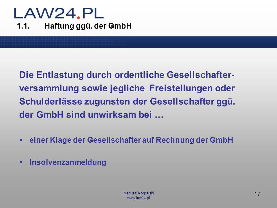 Mariusz Korpalski www.law24.pl 17 1.1.Haftung ggü. der GmbH Die Entlastung durch ordentliche Gesellschafter- versammlung sowie jegliche Freistellungen
