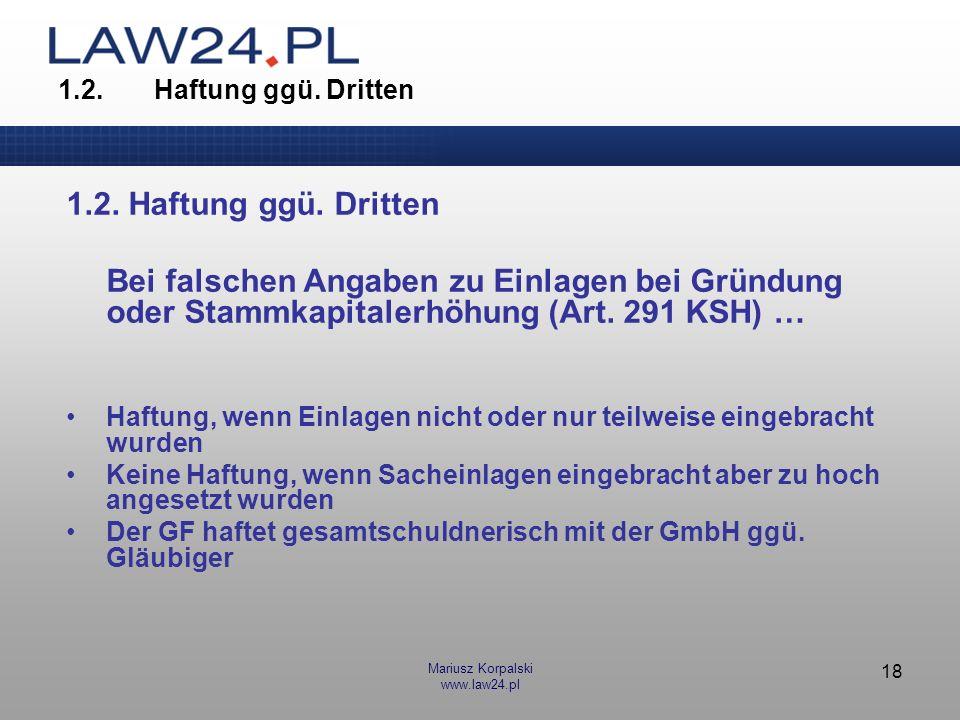 Mariusz Korpalski www.law24.pl 18 1.2.Haftung ggü. Dritten Bei falschen Angaben zu Einlagen bei Gründung oder Stammkapitalerhöhung (Art. 291 KSH) … Ha
