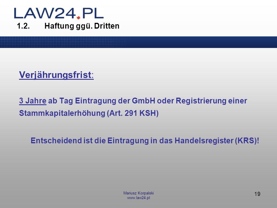 Mariusz Korpalski www.law24.pl 19 1.2.Haftung ggü. Dritten Verjährungsfrist: 3 Jahre ab Tag Eintragung der GmbH oder Registrierung einer Stammkapitale