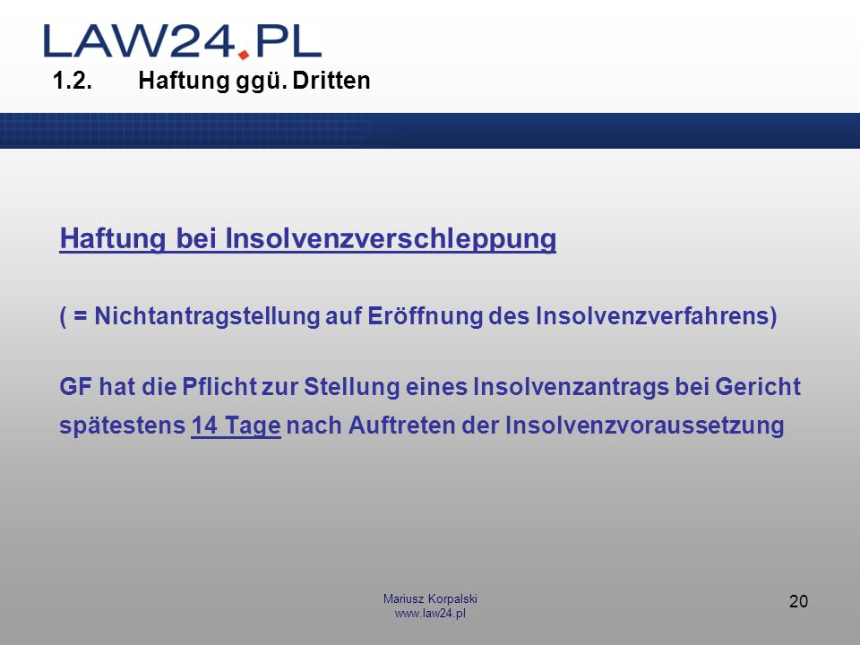 Mariusz Korpalski www.law24.pl 20 1.2.Haftung ggü. Dritten Haftung bei Insolvenzverschleppung ( = Nichtantragstellung auf Eröffnung des Insolvenzverfa
