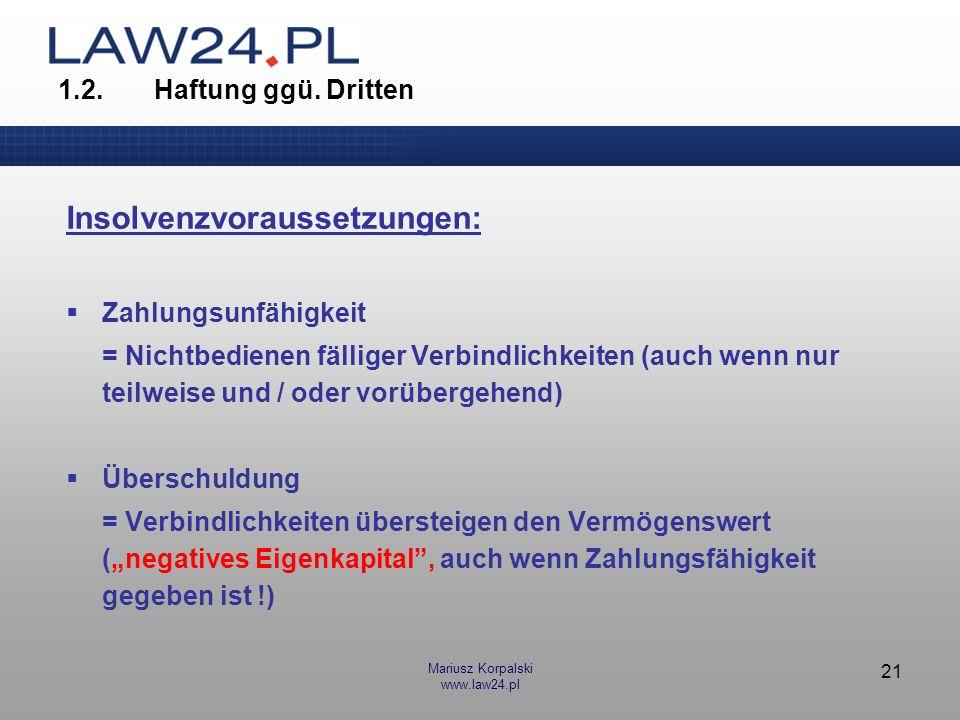 Mariusz Korpalski www.law24.pl 21 1.2.Haftung ggü. Dritten Insolvenzvoraussetzungen: Zahlungsunfähigkeit = Nichtbedienen fälliger Verbindlichkeiten (a