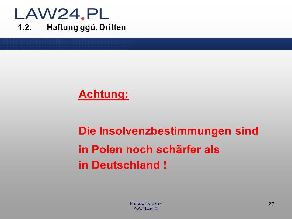 Mariusz Korpalski www.law24.pl 22 1.2.Haftung ggü. Dritten Achtung: Die Insolvenzbestimmungen sind in Polen noch schärfer als in Deutschland !