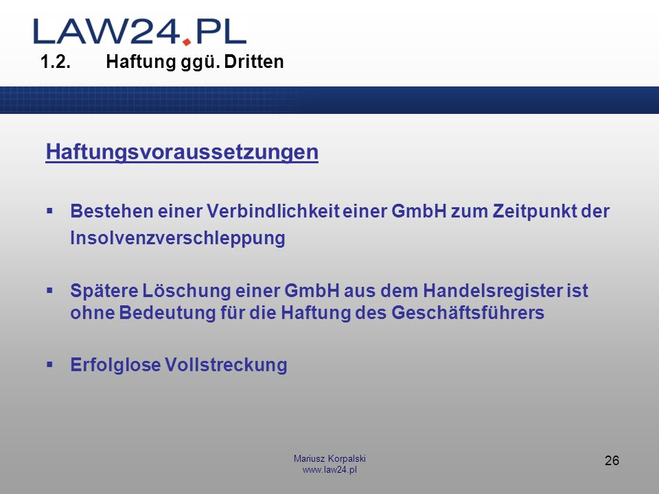 Mariusz Korpalski www.law24.pl 26 1.2.Haftung ggü. Dritten Haftungsvoraussetzungen Bestehen einer Verbindlichkeit einer GmbH zum Zeitpunkt der Insolve