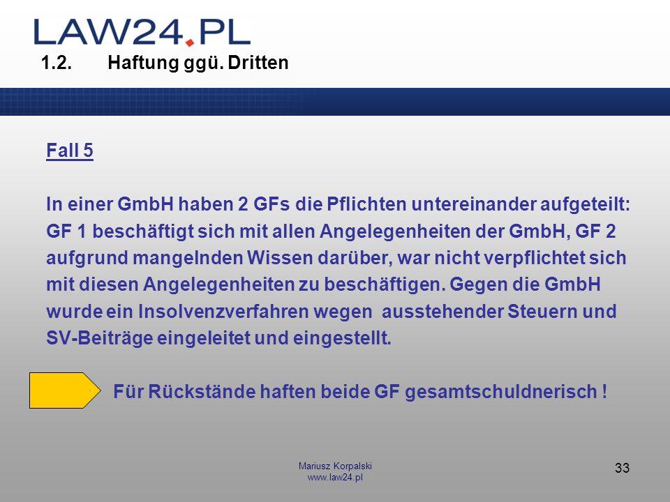Mariusz Korpalski www.law24.pl 33 1.2.Haftung ggü. Dritten Fall 5 In einer GmbH haben 2 GFs die Pflichten untereinander aufgeteilt: GF 1 beschäftigt s