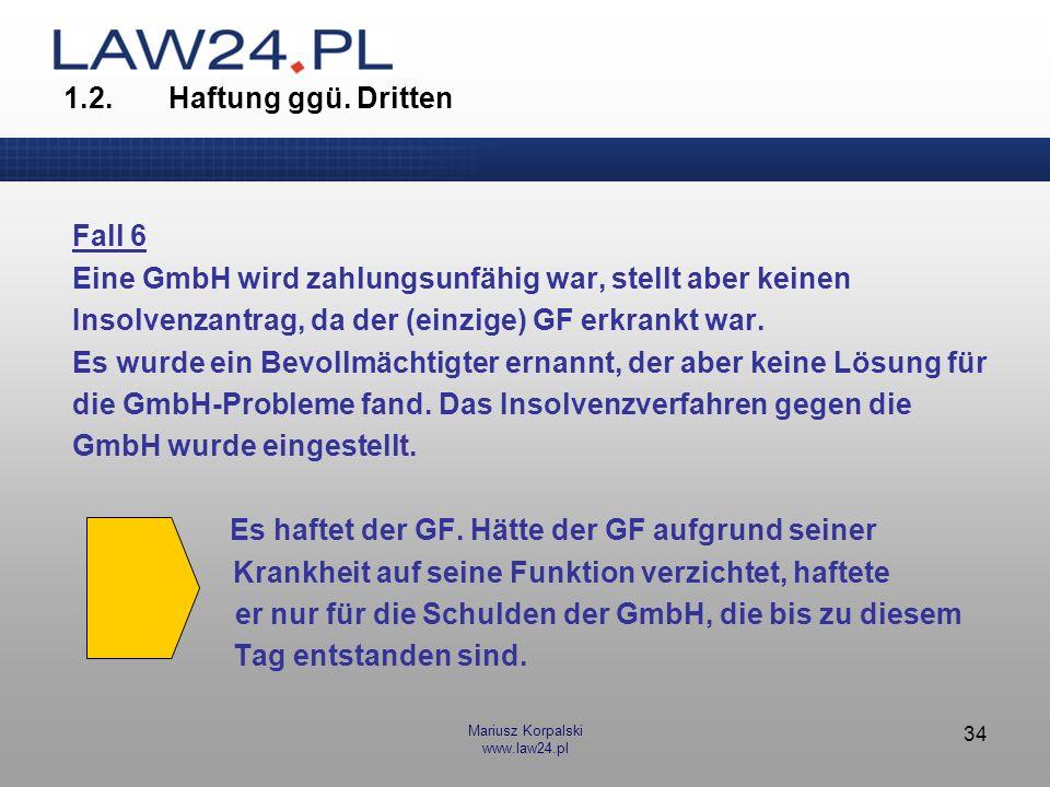 Mariusz Korpalski www.law24.pl 34 1.2.Haftung ggü. Dritten Fall 6 Eine GmbH wird zahlungsunfähig war, stellt aber keinen Insolvenzantrag, da der (einz