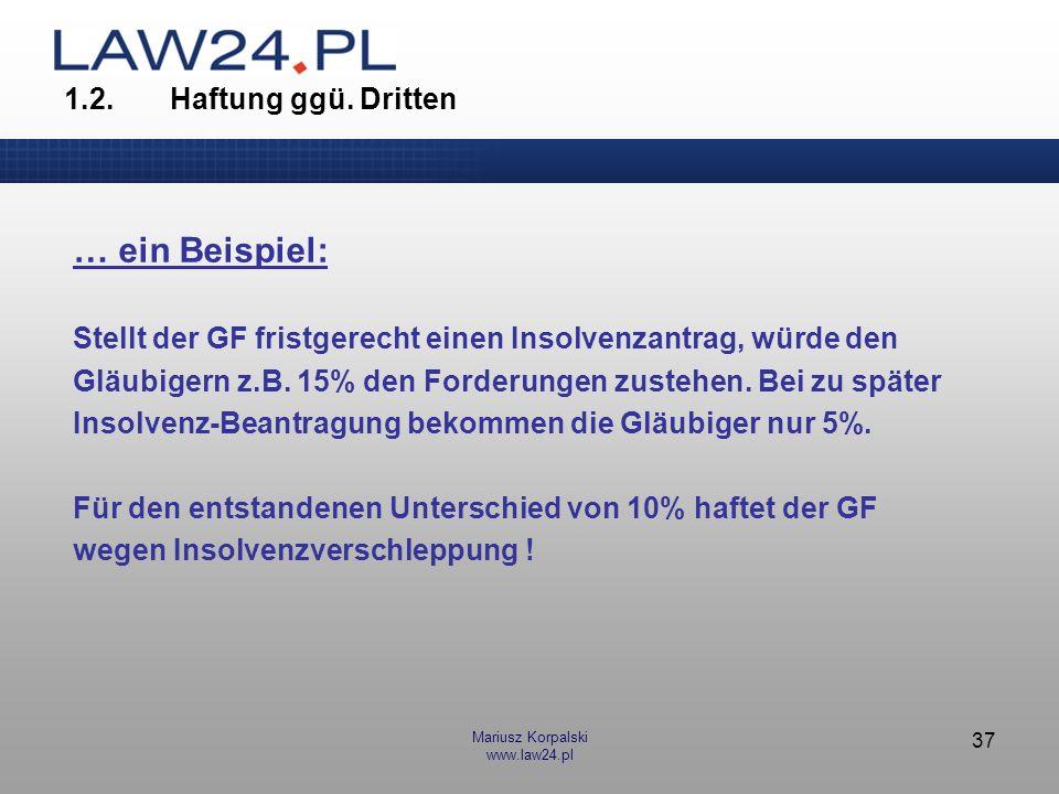 Mariusz Korpalski www.law24.pl 37 1.2.Haftung ggü. Dritten … ein Beispiel: Stellt der GF fristgerecht einen Insolvenzantrag, würde den Gläubigern z.B.