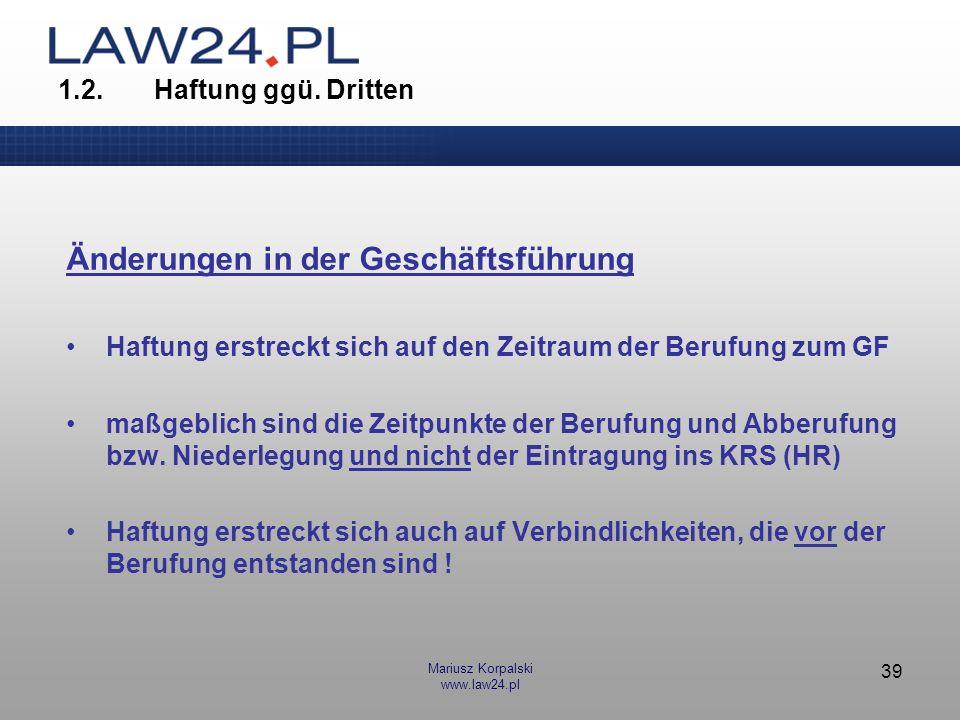 Mariusz Korpalski www.law24.pl 39 1.2.Haftung ggü. Dritten Änderungen in der Geschäftsführung Haftung erstreckt sich auf den Zeitraum der Berufung zum