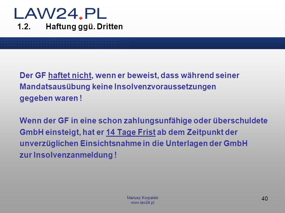 Mariusz Korpalski www.law24.pl 40 1.2.Haftung ggü. Dritten Der GF haftet nicht, wenn er beweist, dass während seiner Mandatsausübung keine Insolvenzvo