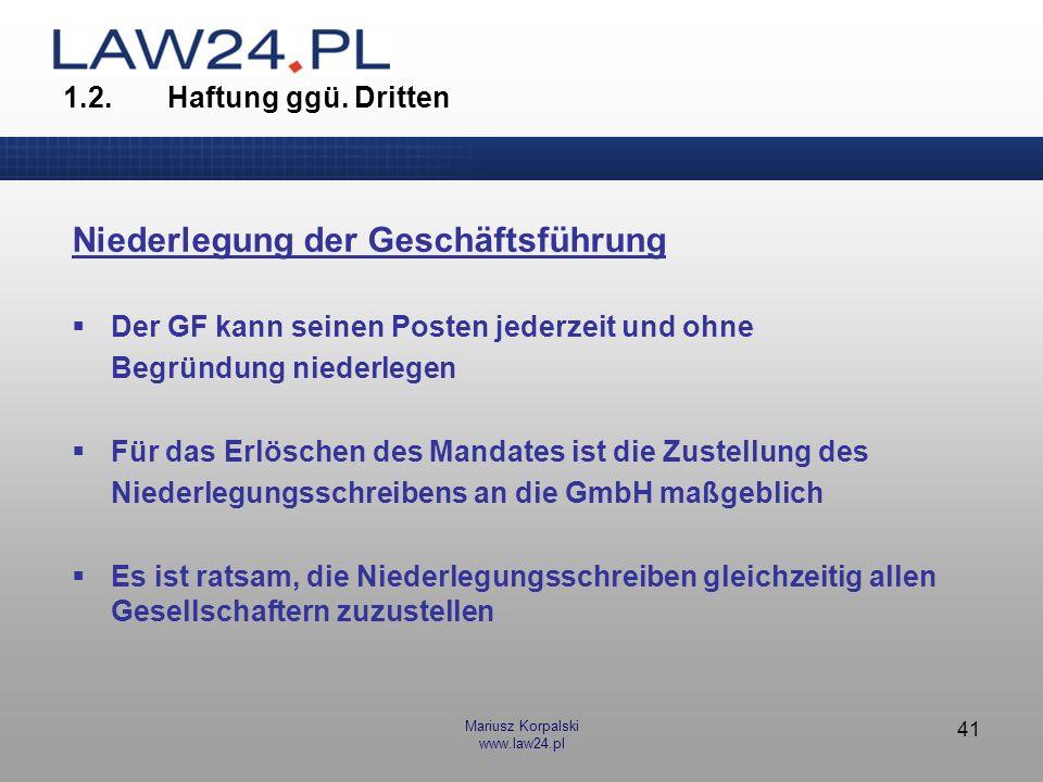 Mariusz Korpalski www.law24.pl 41 1.2.Haftung ggü. Dritten Niederlegung der Geschäftsführung Der GF kann seinen Posten jederzeit und ohne Begründung n