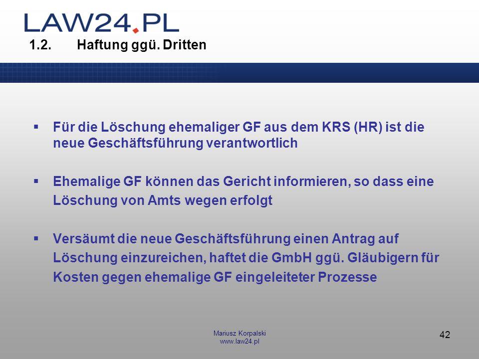 Mariusz Korpalski www.law24.pl 42 1.2.Haftung ggü. Dritten Für die Löschung ehemaliger GF aus dem KRS (HR) ist die neue Geschäftsführung verantwortlic