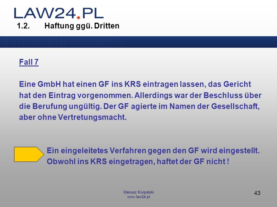 Mariusz Korpalski www.law24.pl 43 1.2.Haftung ggü. Dritten Fall 7 Eine GmbH hat einen GF ins KRS eintragen lassen, das Gericht hat den Eintrag vorgeno