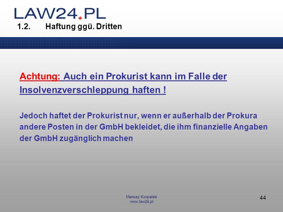 Mariusz Korpalski www.law24.pl 44 1.2.Haftung ggü. Dritten Achtung: Auch ein Prokurist kann im Falle der Insolvenzverschleppung haften ! Jedoch haftet