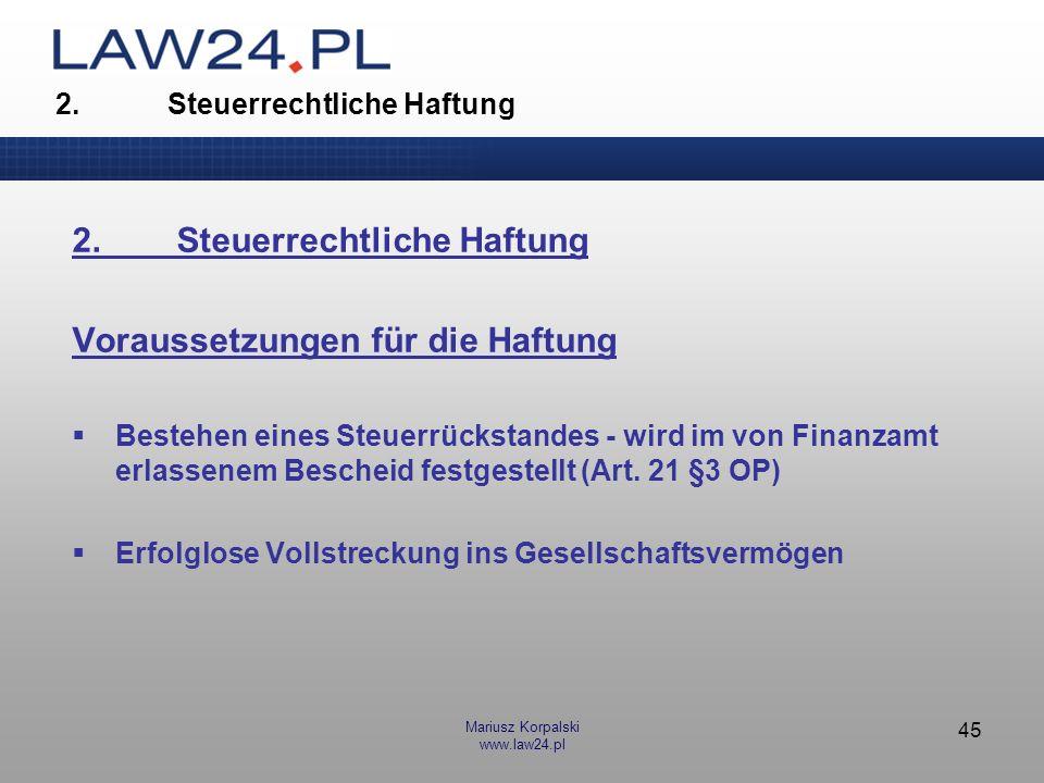 Mariusz Korpalski www.law24.pl 46 2.Steuerrechtliche Haftung Entstehen der Verbindlichkeiten während der Ausübung der GF-Tätigkeit Um Haftungsansprüche gegen GmbH-GF geltend zu machen, muss das FA nachweisen, dass die Rückstände Verbindlichkeiten betreffen, die während der Erfüllung der Geschäftsführerpflichten entstanden sind