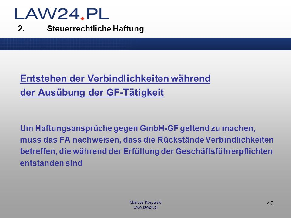 Mariusz Korpalski www.law24.pl 47 Voraussetzungen für Haftungsausschluss fristgerechte Insolvenzantragstellung kein Verschulden bei Verspätung oder Unterlassung der Antragstellung Verweis auf Gesellschaftsvermögen, das die Befriedigung zu erheblichem Teil ermöglicht, aber: Forderungen als Vermögensbestandteil –dürfen nicht dubios sein –müssen vollstreckbar sein 2.Steuerrechtliche Haftung