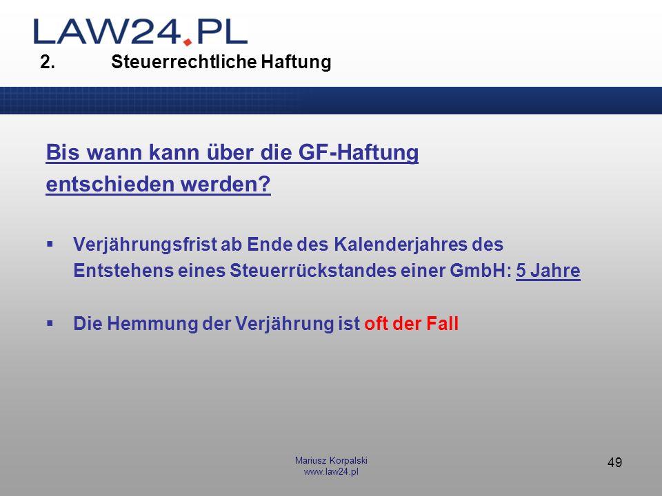 Mariusz Korpalski www.law24.pl 49 2. Steuerrechtliche Haftung Bis wann kann über die GF-Haftung entschieden werden? Verjährungsfrist ab Ende des Kalen
