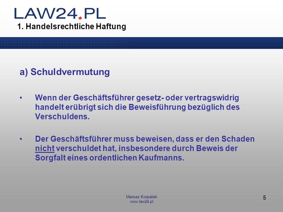 Mariusz Korpalski www.law24.pl 5 1. Handelsrechtliche Haftung a) Schuldvermutung Wenn der Geschäftsführer gesetz- oder vertragswidrig handelt erübrigt