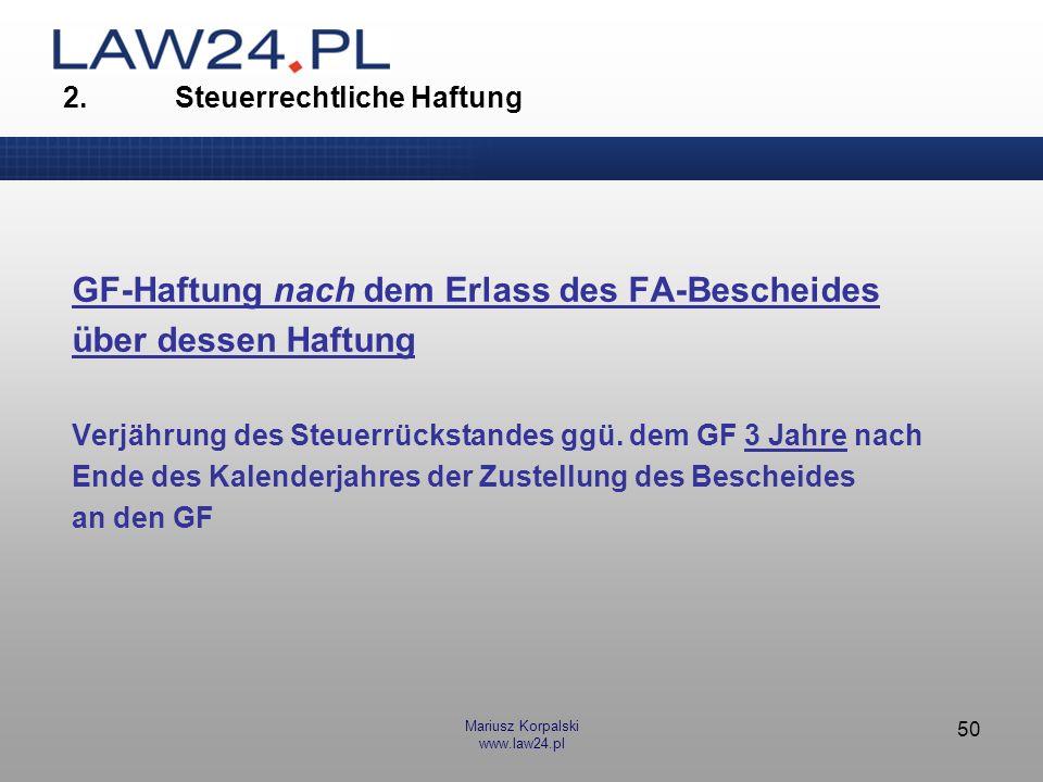 Mariusz Korpalski www.law24.pl 50 2. Steuerrechtliche Haftung GF-Haftung nach dem Erlass des FA-Bescheides über dessen Haftung Verjährung des Steuerrü
