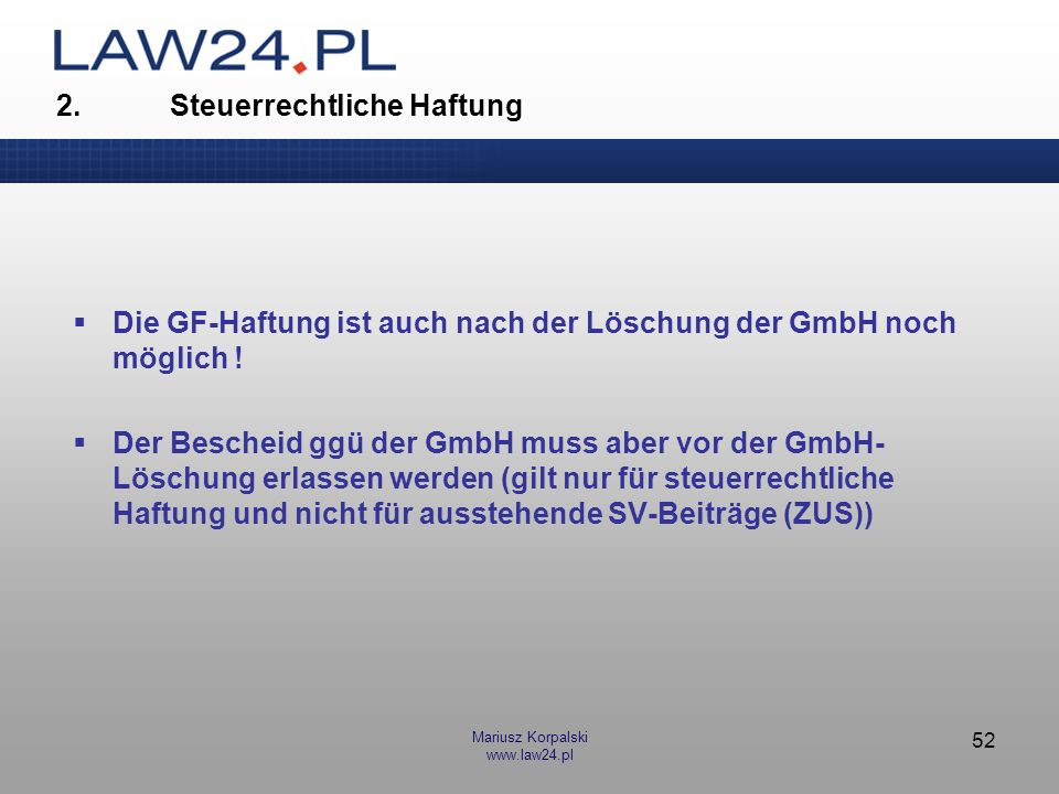 Mariusz Korpalski www.law24.pl 52 Die GF-Haftung ist auch nach der Löschung der GmbH noch möglich ! Der Bescheid ggü der GmbH muss aber vor der GmbH-