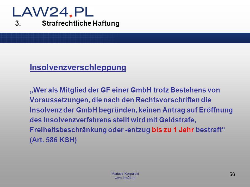 Mariusz Korpalski www.law24.pl 56 3. Strafrechtliche Haftung Insolvenzverschleppung Wer als Mitglied der GF einer GmbH trotz Bestehens von Voraussetzu