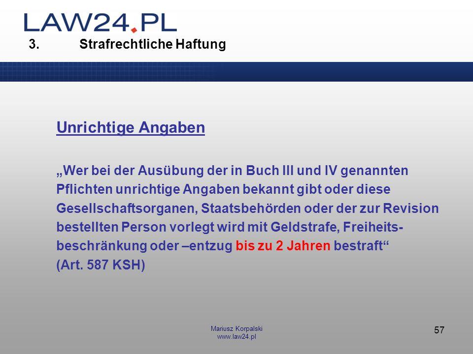 Mariusz Korpalski www.law24.pl 57 3. Strafrechtliche Haftung Unrichtige Angaben Wer bei der Ausübung der in Buch III und IV genannten Pflichten unrich