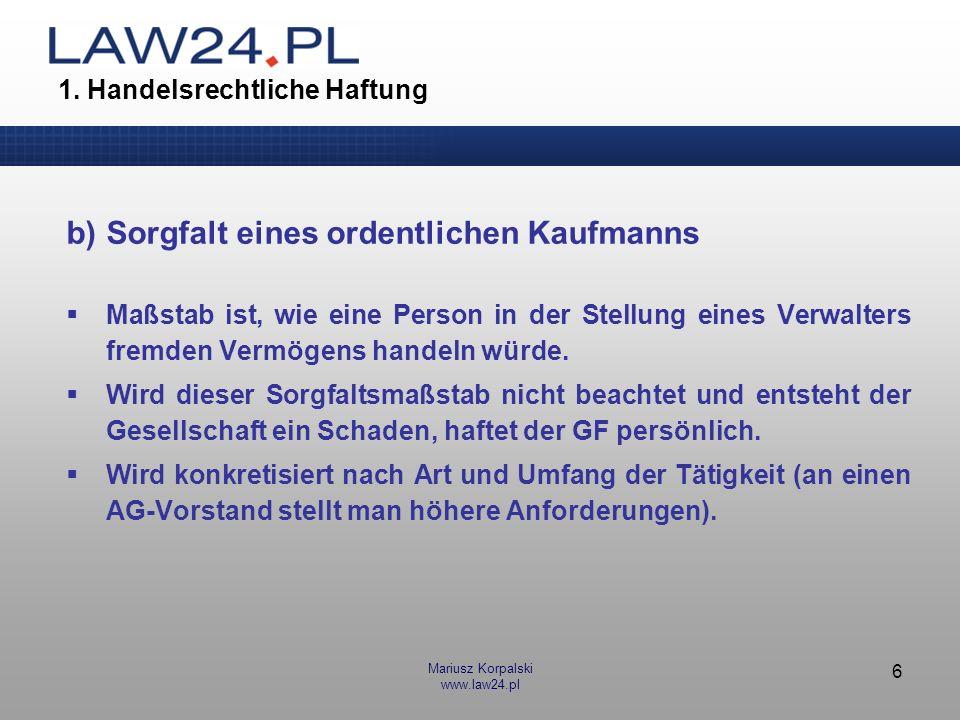 Mariusz Korpalski www.law24.pl 6 1. Handelsrechtliche Haftung b)Sorgfalt eines ordentlichen Kaufmanns Maßstab ist, wie eine Person in der Stellung ein